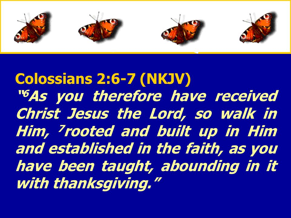 XXXxXXXx Colossians 2:6-7 (NKJV) 6 As you therefore have received Christ Jesus the Lord, so walk in Him, 7 rooted and built up in Him and established