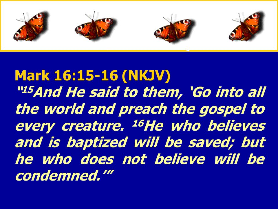 XXXxXXXx Mark 16:15-16 (NKJV) 15 And He said to them, Go into all the world and preach the gospel to every creature. 16 He who believes and is baptize