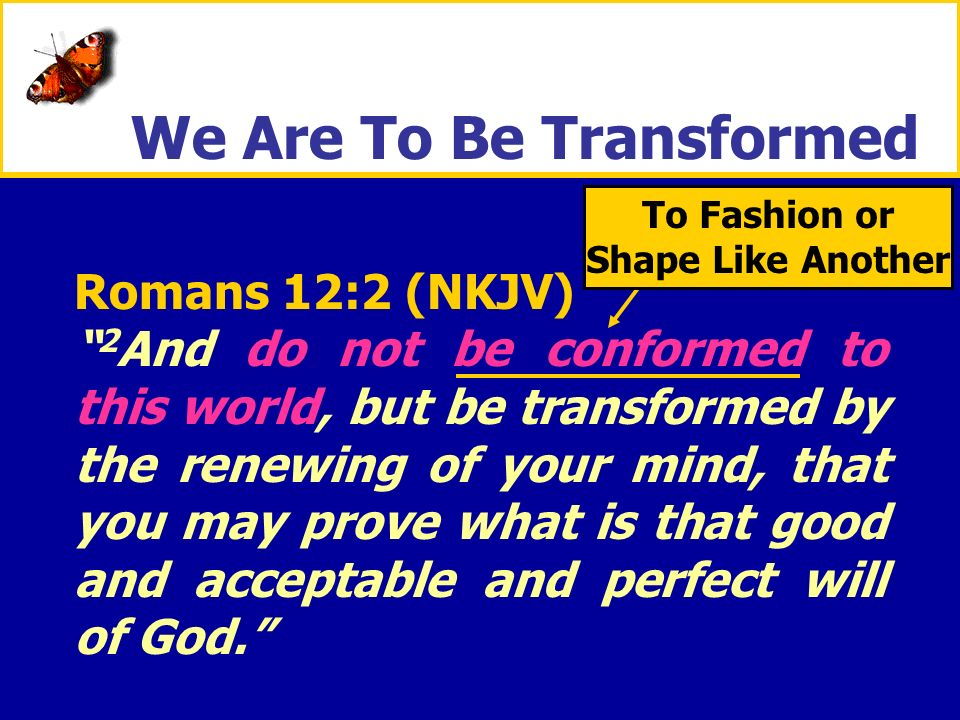 XXXxXXXx To Fashion or Shape Like Another Romans 12:2 (NKJV) 2 And do not be conformed to this world, but be transformed by the renewing of your mind,