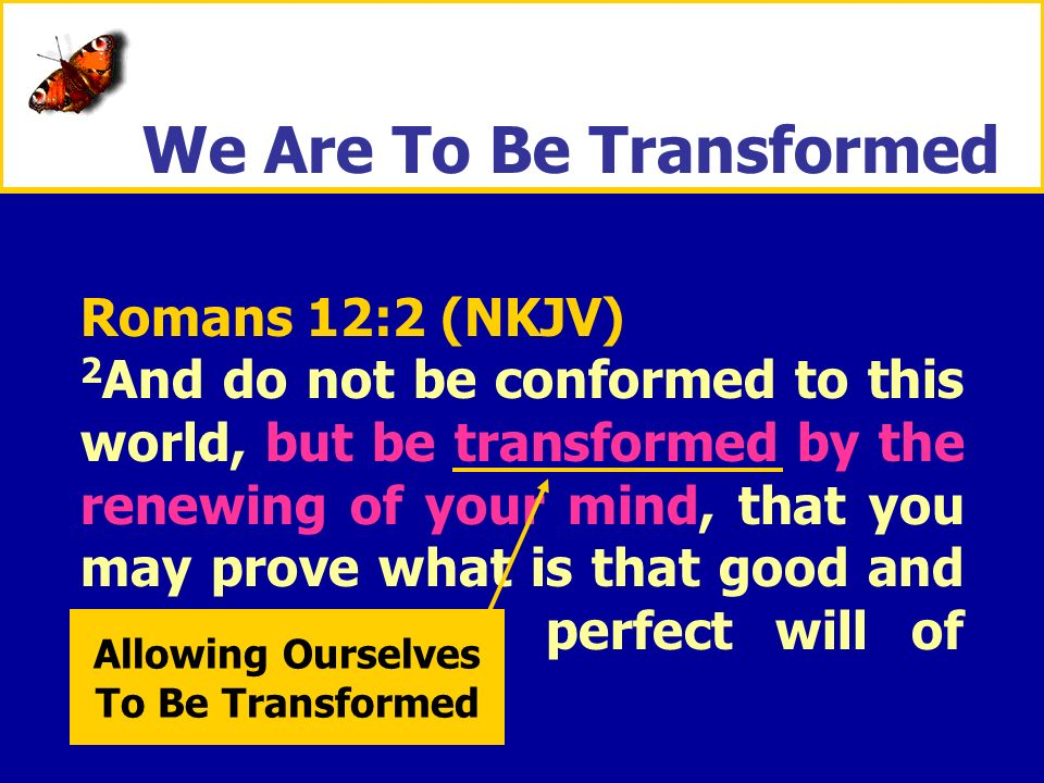 XXXxXXXx Romans 12:2 (NKJV) 2 And do not be conformed to this world, but be transformed by the renewing of your mind, that you may prove what is that