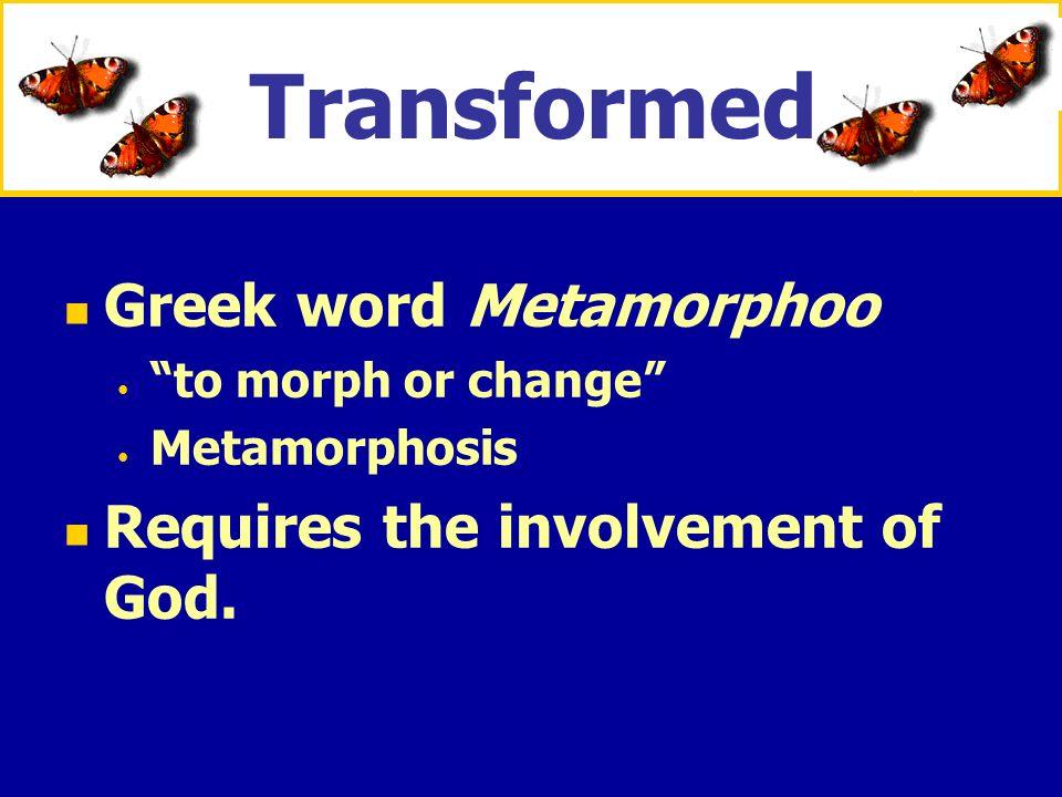 XXXxXXXx Greek word Metamorphoo to morph or change Metamorphosis Requires the involvement of God. Transformed