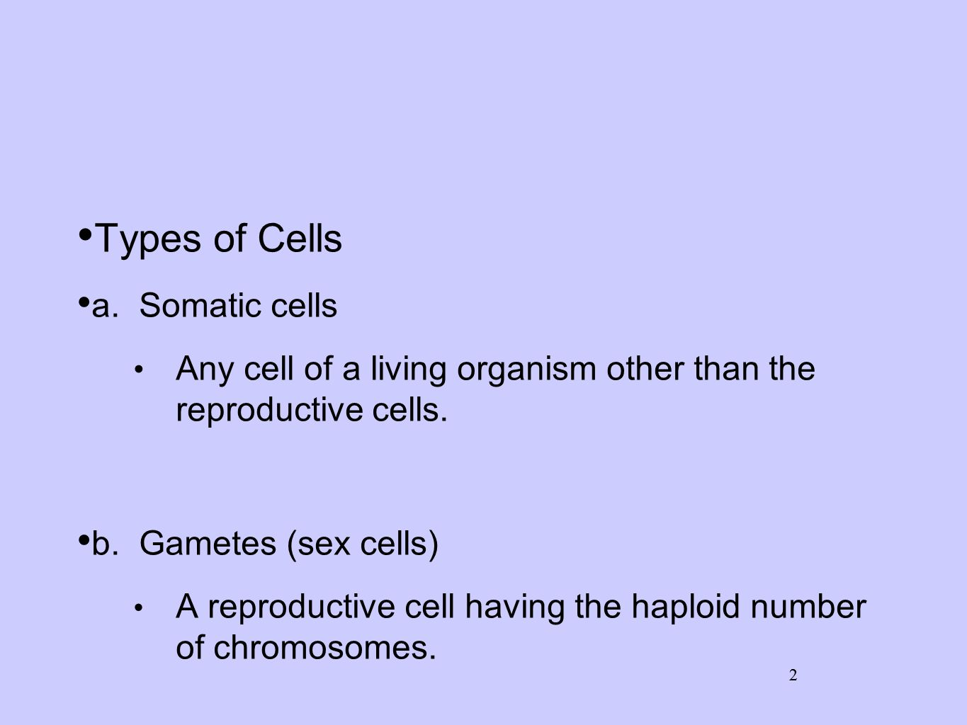 2 Types of Cells a. Somatic cells Any cell of a living organism other than the reproductive cells. b. Gametes (sex cells) A reproductive cell having t