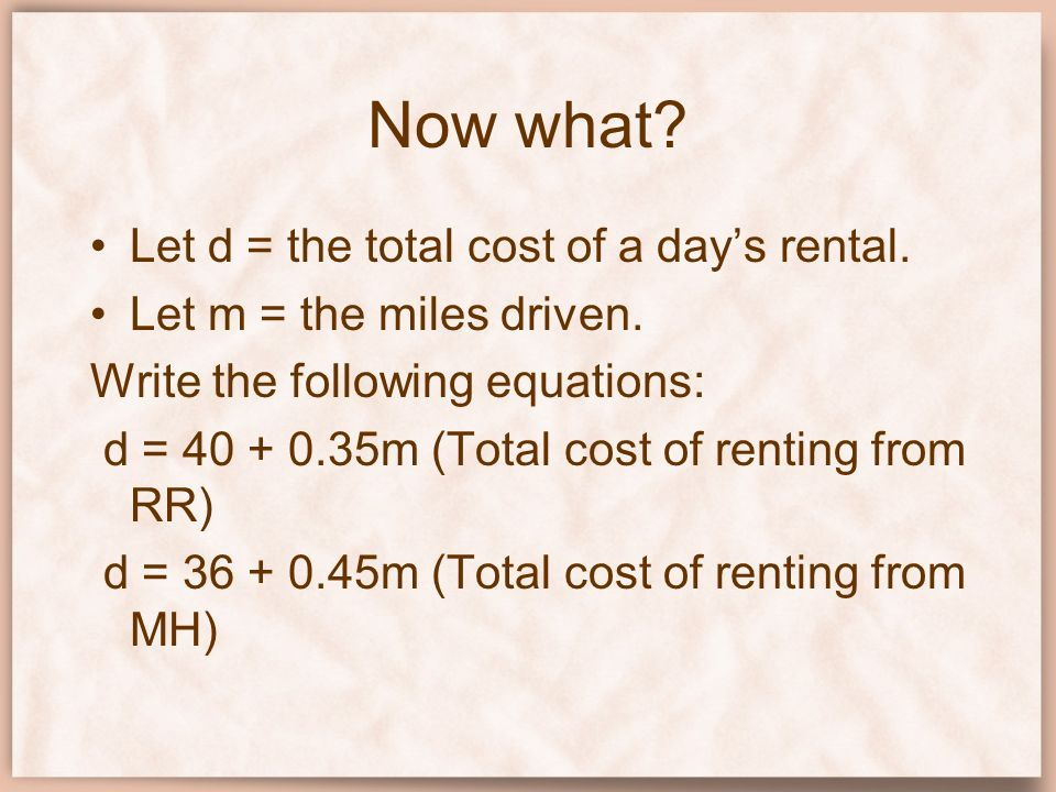 Now what? Let d = the total cost of a days rental. Let m = the miles driven. Write the following equations: d = 40 + 0.35m (Total cost of renting from