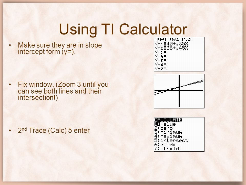 Using TI Calculator Make sure they are in slope intercept form (y=). Fix window. (Zoom 3 until you can see both lines and their intersection!) 2 nd Tr