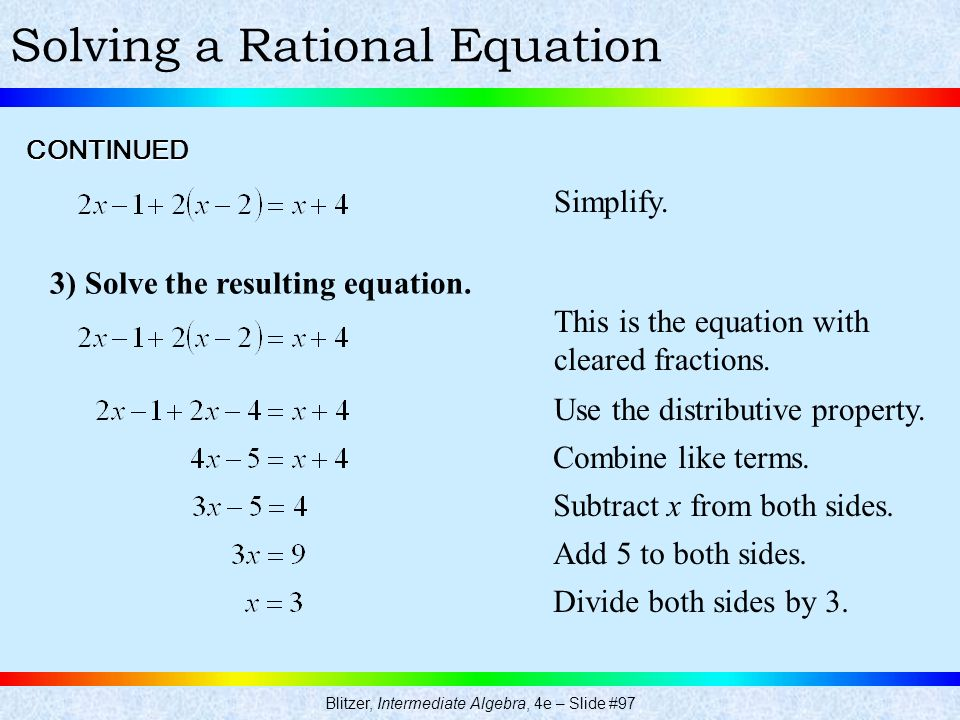 Blitzer, Intermediate Algebra, 4e – Slide #97 Solving a Rational Equation 3) Solve the resulting equation. CONTINUED Simplify. This is the equation wi