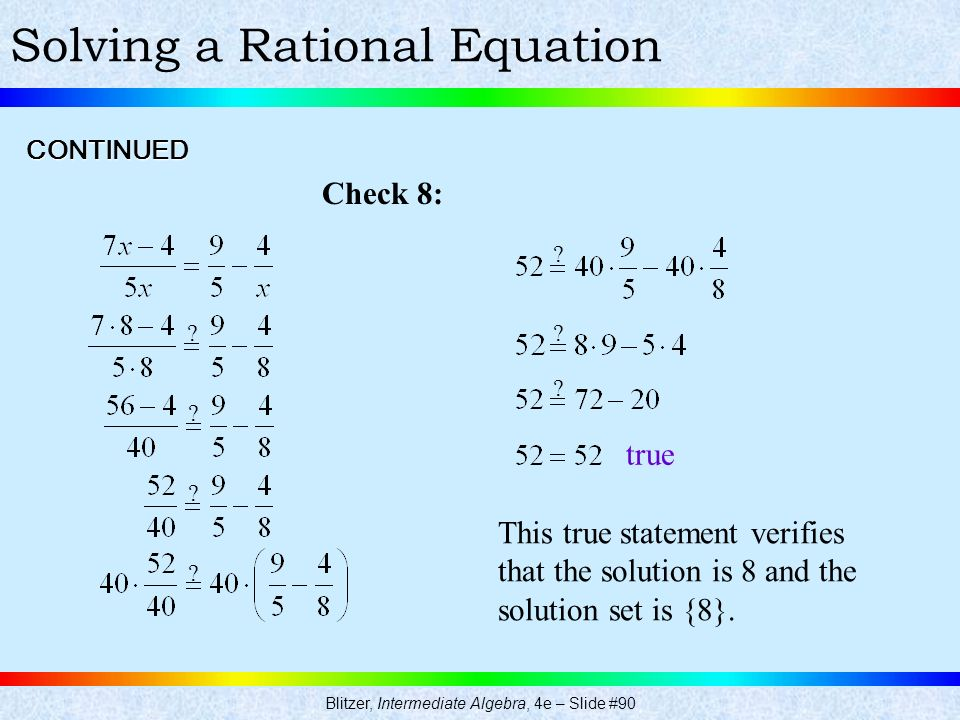 Blitzer, Intermediate Algebra, 4e – Slide #90 Solving a Rational EquationCONTINUED Check 8: This true statement verifies that the solution is 8 and th