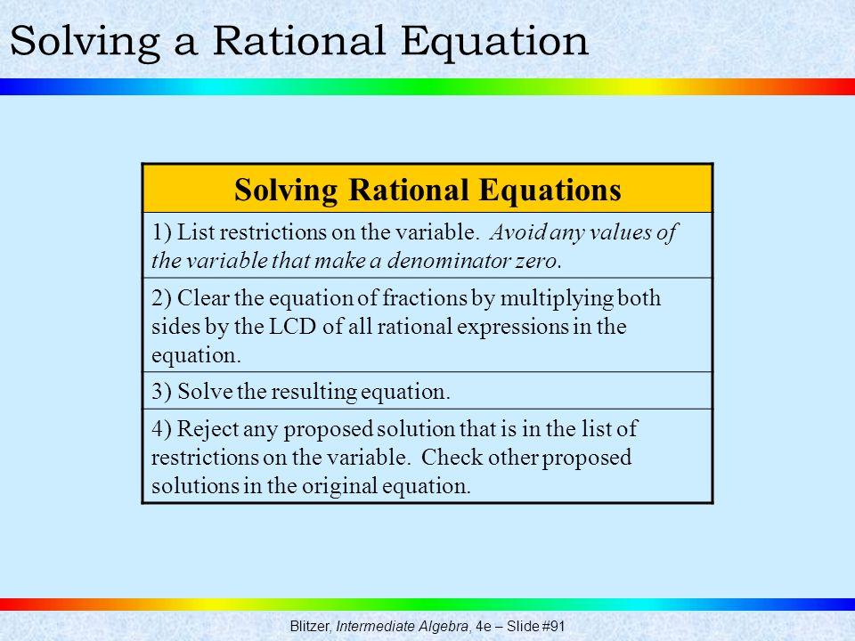 Blitzer, Intermediate Algebra, 4e – Slide #91 Solving a Rational Equation Solving Rational Equations 1) List restrictions on the variable. Avoid any v