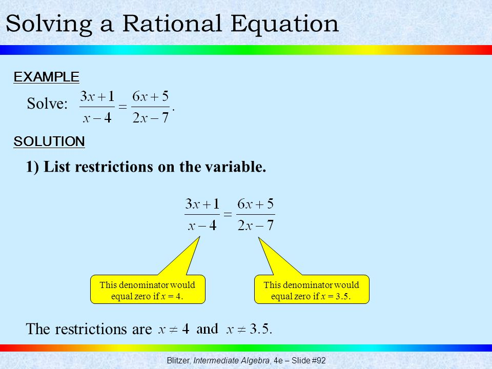 Blitzer, Intermediate Algebra, 4e – Slide #92 Solving a Rational EquationEXAMPLE Solve: SOLUTION 1) List restrictions on the variable. This denominato