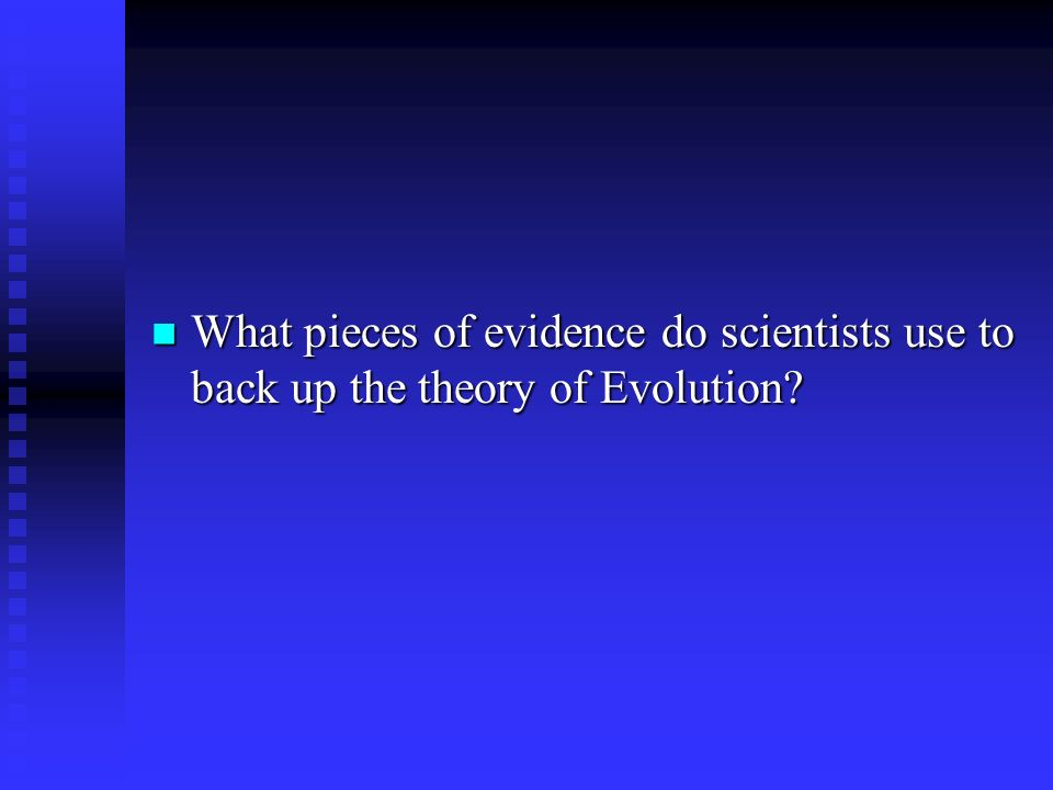 What pieces of evidence do scientists use to back up the theory of Evolution.