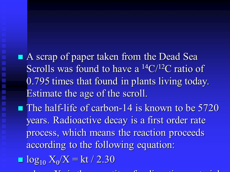 A scrap of paper taken from the Dead Sea Scrolls was found to have a 14 C/ 12 C ratio of 0.795 times that found in plants living today.