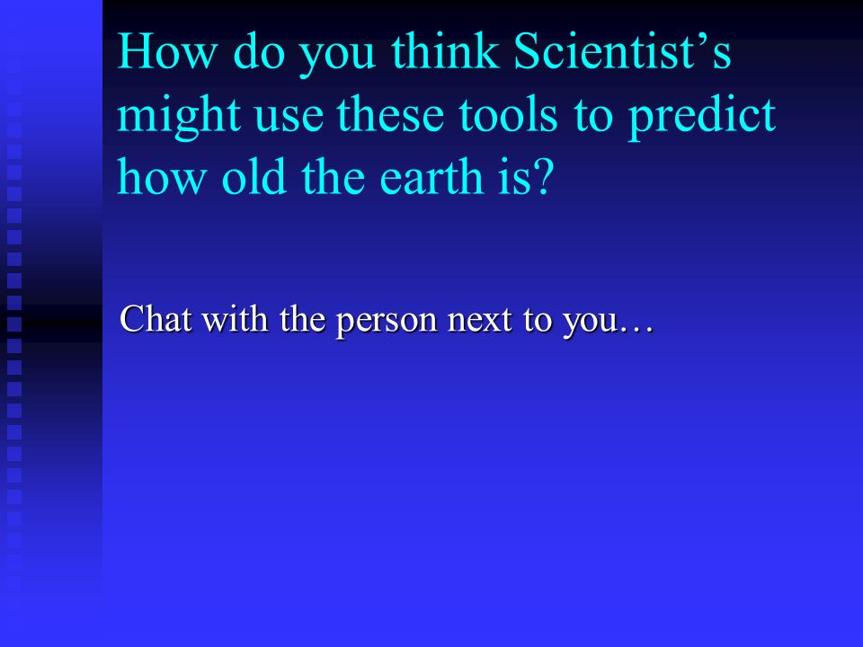 How do you think Scientists might use these tools to predict how old the earth is.