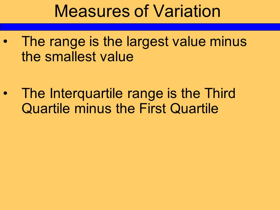 Measures of Variation The range is the largest value minus the smallest value The Interquartile range is the Third Quartile minus the First Quartile