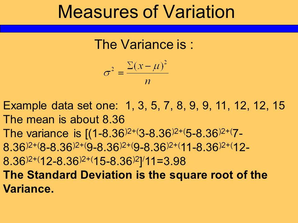 Measures of Variation The Variance is : Example data set one: 1, 3, 5, 7, 8, 9, 9, 11, 12, 12, 15 The mean is about 8.36 The variance is [(1-8.36 )2+(