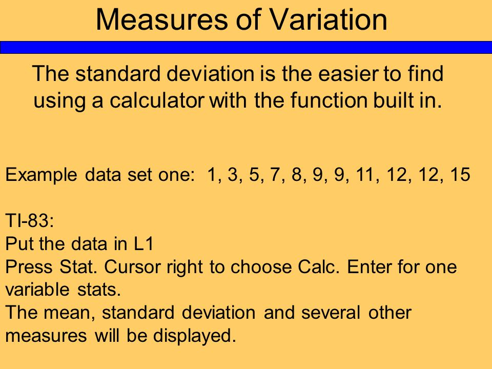 Measures of Variation The standard deviation is the easier to find using a calculator with the function built in. Example data set one: 1, 3, 5, 7, 8,