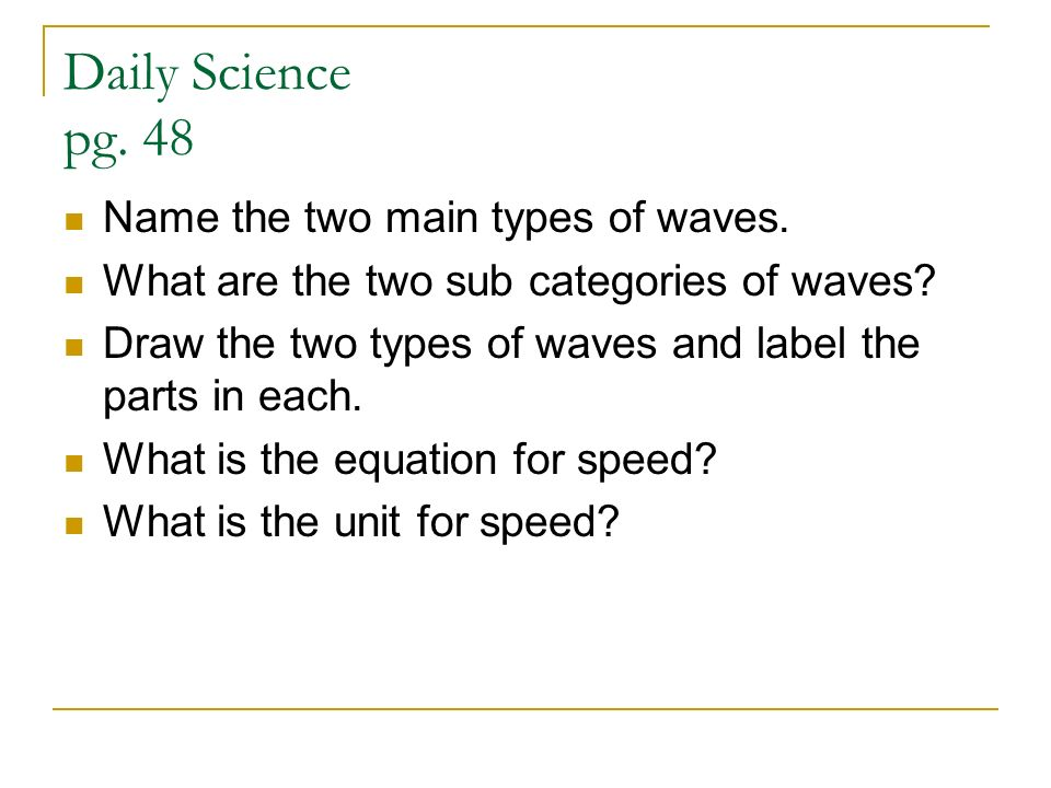 Daily Science pg. 48 Name the two main types of waves. What are the two sub categories of waves? Draw the two types of waves and label the parts in ea