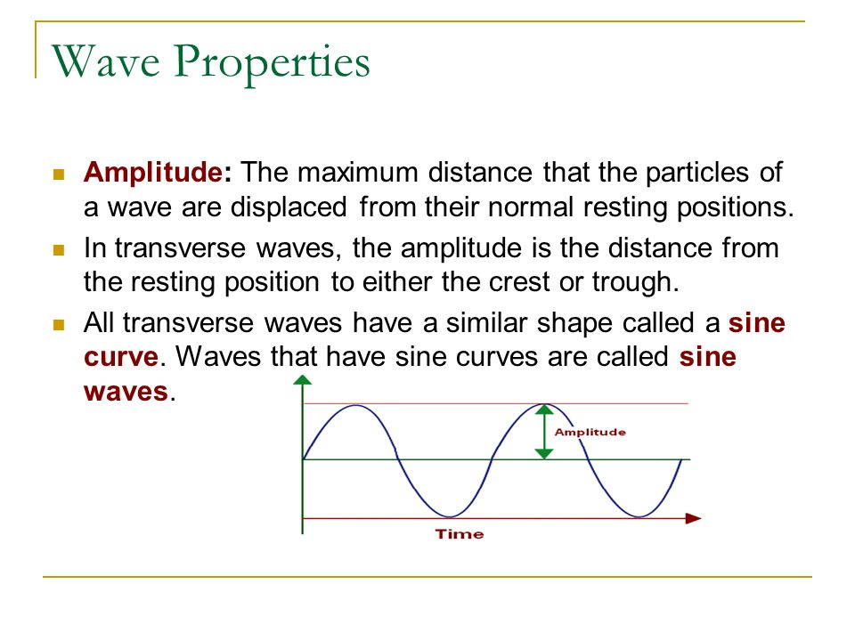 Wave Properties Amplitude: The maximum distance that the particles of a wave are displaced from their normal resting positions. In transverse waves, t