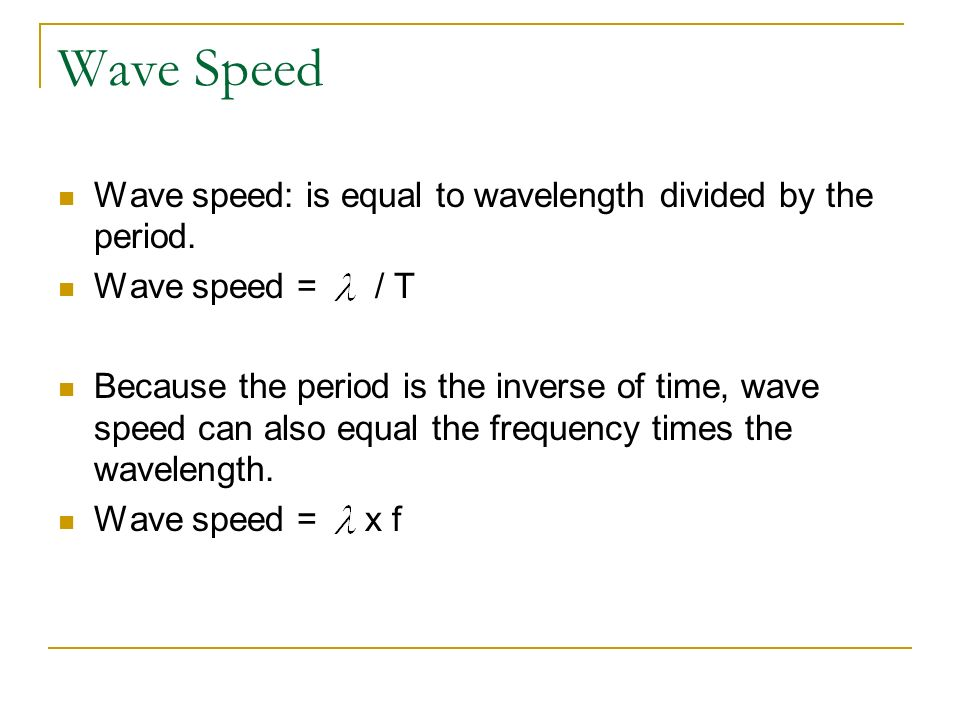 Wave Speed Wave speed: is equal to wavelength divided by the period. Wave speed = / T Because the period is the inverse of time, wave speed can also e