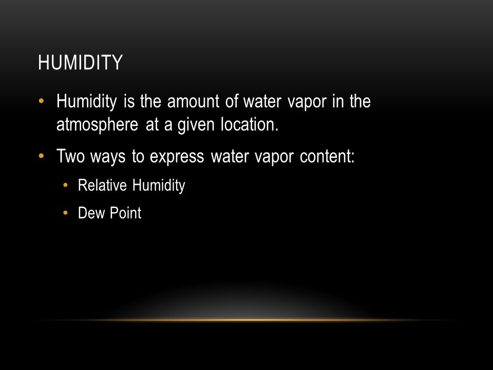 HUMIDITY Humidity is the amount of water vapor in the atmosphere at a given location.