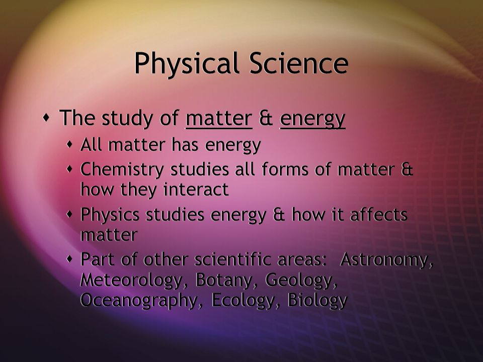 Physical Science The study of matter & energy All matter has energy Chemistry studies all forms of matter & how they interact Physics studies energy & how it affects matter Part of other scientific areas: Astronomy, Meteorology, Botany, Geology, Oceanography, Ecology, Biology The study of matter & energy All matter has energy Chemistry studies all forms of matter & how they interact Physics studies energy & how it affects matter Part of other scientific areas: Astronomy, Meteorology, Botany, Geology, Oceanography, Ecology, Biology