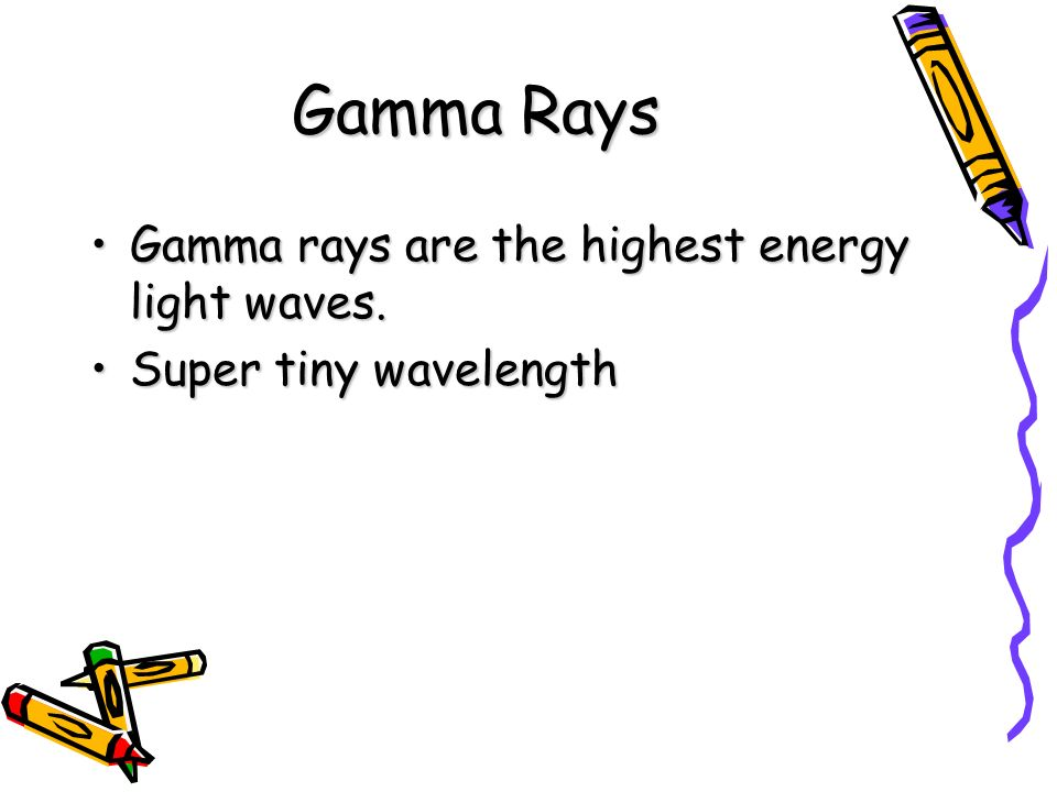 Gamma Rays Gamma rays are the highest energy light waves.Gamma rays are the highest energy light waves. Super tiny wavelengthSuper tiny wavelength