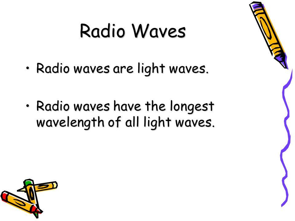 Radio Waves Radio waves are light waves.Radio waves are light waves. Radio waves have the longest wavelength of all light waves.Radio waves have the l