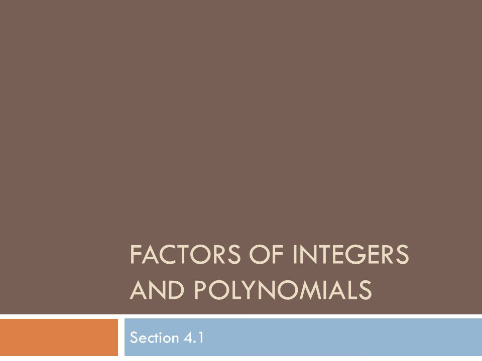 FACTORS OF INTEGERS AND POLYNOMIALS Section 4.1