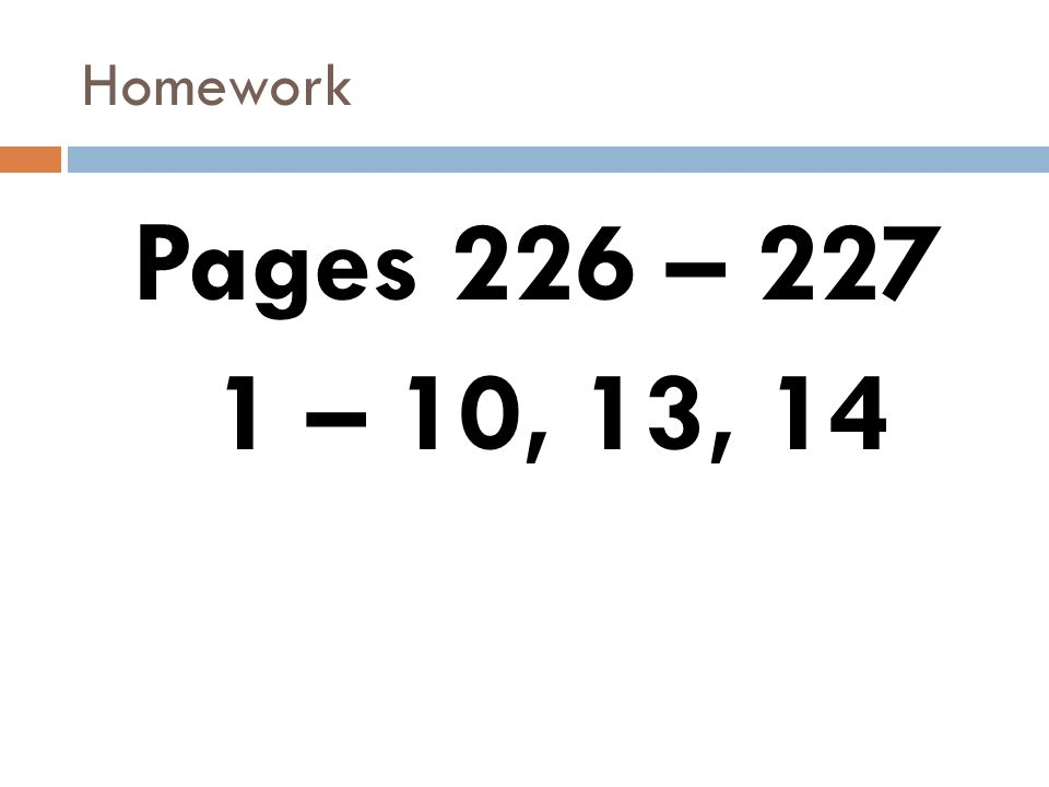 Homework Pages 226 – 227 1 – 10, 13, 14