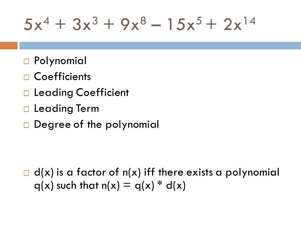 5x 4 + 3x 3 + 9x 8 – 15x 5 + 2x 14 Polynomial Coefficients Leading Coefficient Leading Term Degree of the polynomial d(x) is a factor of n(x) iff ther
