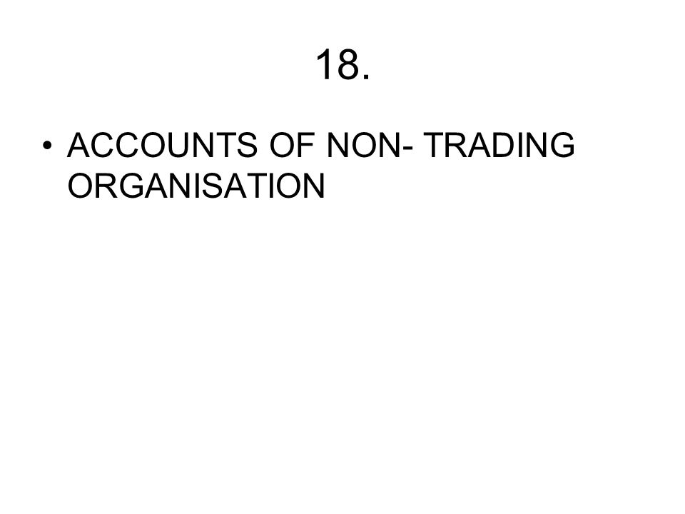 18. ACCOUNTS OF NON- TRADING ORGANISATION