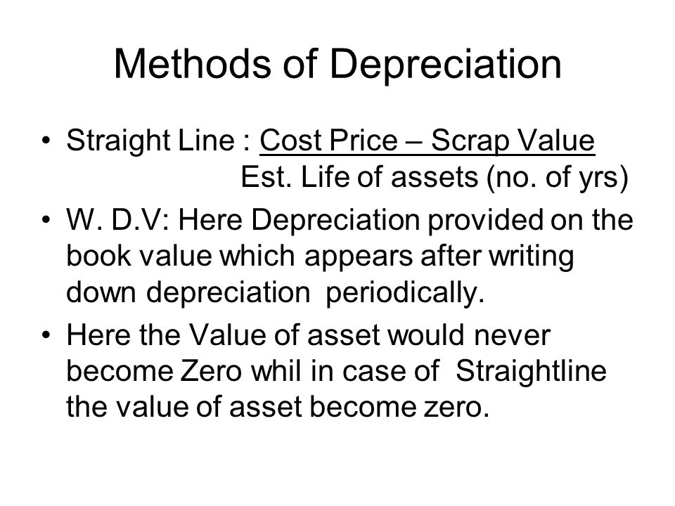 Methods of Depreciation Straight Line : Cost Price – Scrap Value Est. Life of assets (no. of yrs) W. D.V: Here Depreciation provided on the book value