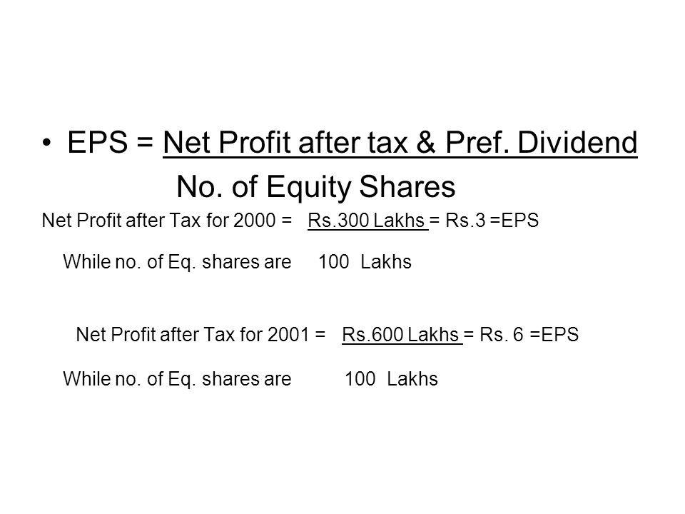 EPS = Net Profit after tax & Pref. Dividend No. of Equity Shares Net Profit after Tax for 2000 = Rs.300 Lakhs = Rs.3 =EPS While no. of Eq. shares are