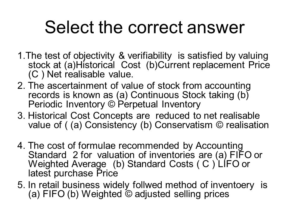Select the correct answer 1.The test of objectivity & verifiability is satisfied by valuing stock at (a)Historical Cost (b)Current replacement Price (