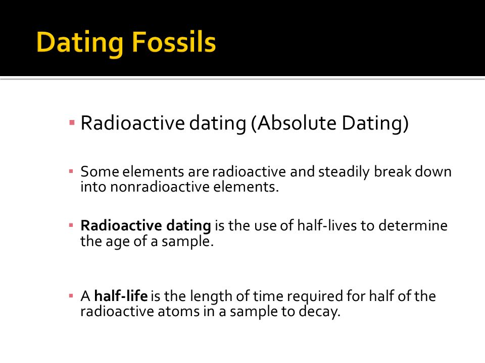 Radioactive dating (Absolute Dating) Some elements are radioactive and steadily break down into nonradioactive elements. Radioactive dating is the use