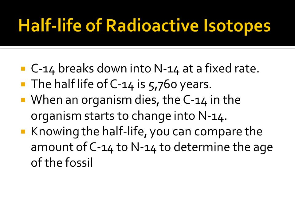 C-14 breaks down into N-14 at a fixed rate. The half life of C-14 is 5,760 years. When an organism dies, the C-14 in the organism starts to change int