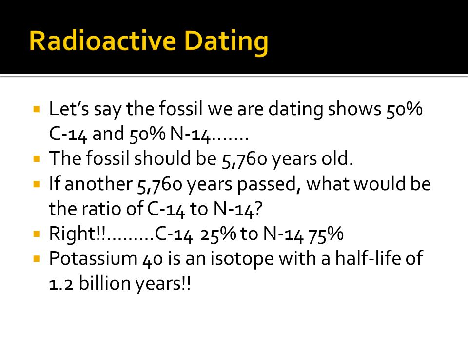 Lets say the fossil we are dating shows 50% C-14 and 50% N-14……. The fossil should be 5,760 years old. If another 5,760 years passed, what would be th