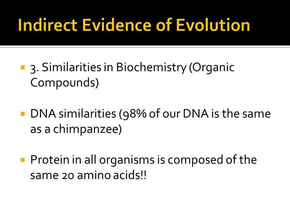 3. Similarities in Biochemistry (Organic Compounds) DNA similarities (98% of our DNA is the same as a chimpanzee) Protein in all organisms is composed