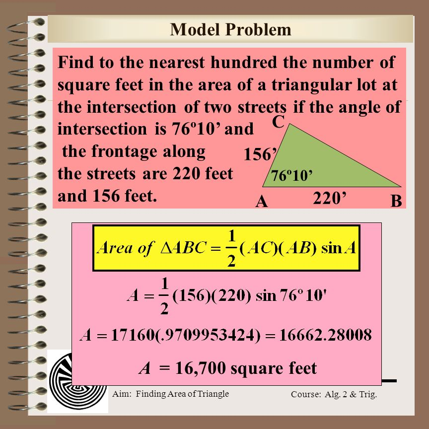 Aim: Finding Area of Triangle Course: Alg. 2 & Trig. Regents Prep In ΔABC, m A = 120, b = 10, and c = 18. What is the area of ΔABC to the nearest squa