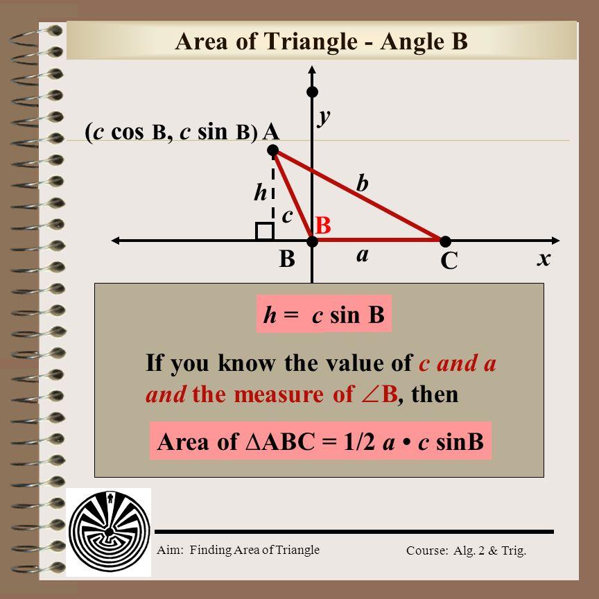 Aim: Finding Area of Triangle Course: Alg. 2 & Trig. Area of Triangle - Angle A y x (b cos A, b sin A) b a h c AB C Area of ABC = 1/2 c b sinA h = ?ba
