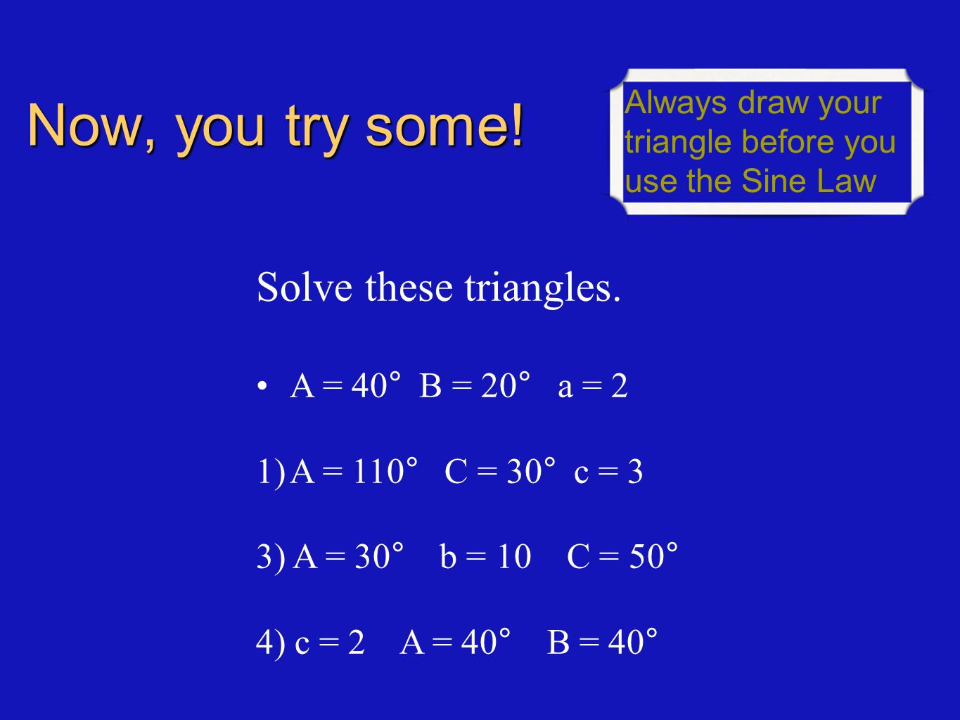 Now, you try some! Solve these triangles. A = 40° B = 20° a = 2 1)A = 110° C = 30° c = 3 3) A = 30° b = 10 C = 50° 4) c = 2 A = 40° B = 40° Always dra