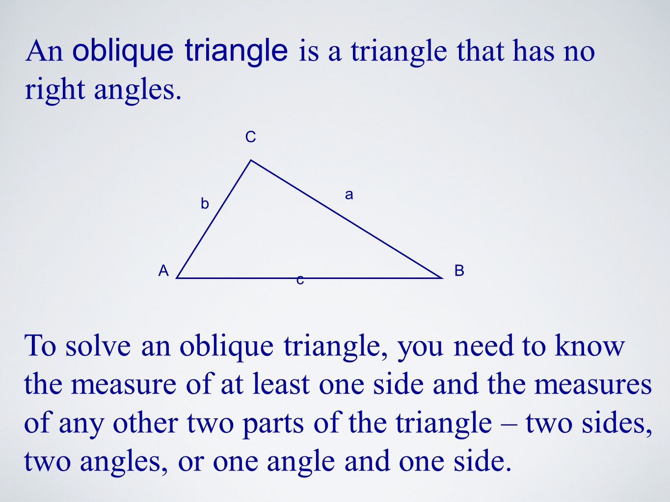 An oblique triangle is a triangle that has no right angles. To solve an oblique triangle, you need to know the measure of at least one side and the me