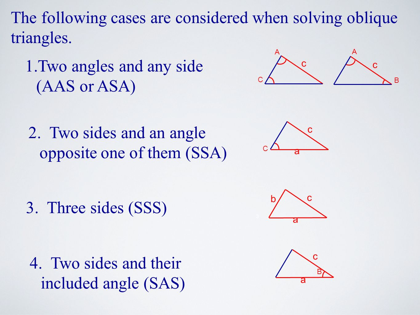 3 The following cases are considered when solving oblique triangles. 1.Two angles and any side (AAS or ASA) 2. Two sides and an angle opposite one of