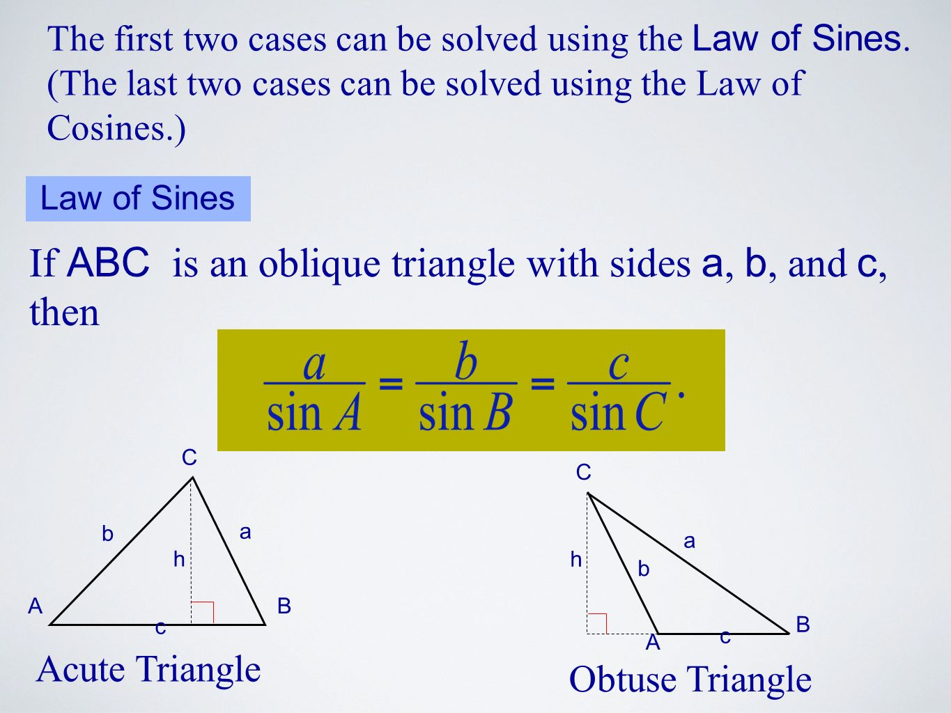 The first two cases can be solved using the Law of Sines. (The last two cases can be solved using the Law of Cosines.) Law of Sines If ABC is an obliq
