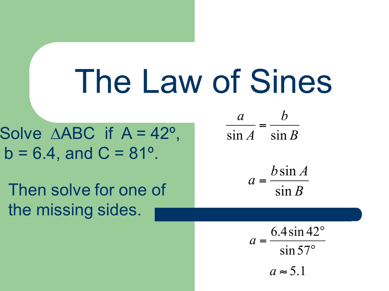 The Law of Sines Solve ABC if A = 42º, b = 6.4, and C = 81º. Then solve for one of the missing sides.
