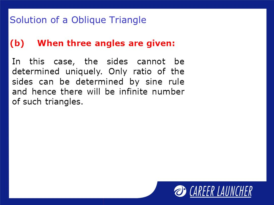 Solution of a Oblique Triangle (b)When three angles are given: In this case, the sides cannot be determined uniquely. Only ratio of the sides can be d