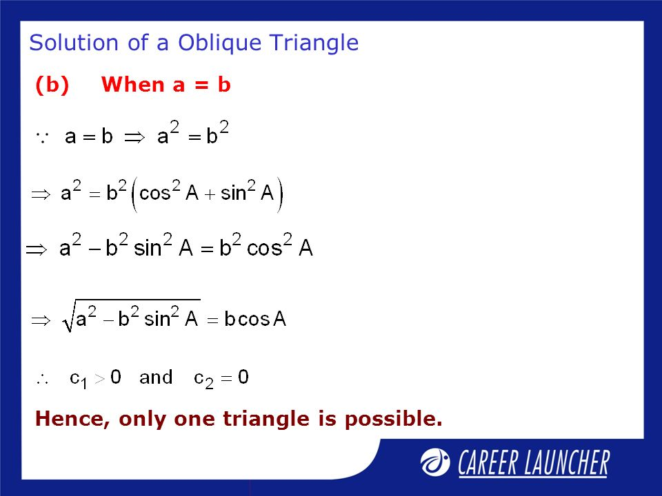 Solution of a Oblique Triangle (b)When a = b Hence, only one triangle is possible.