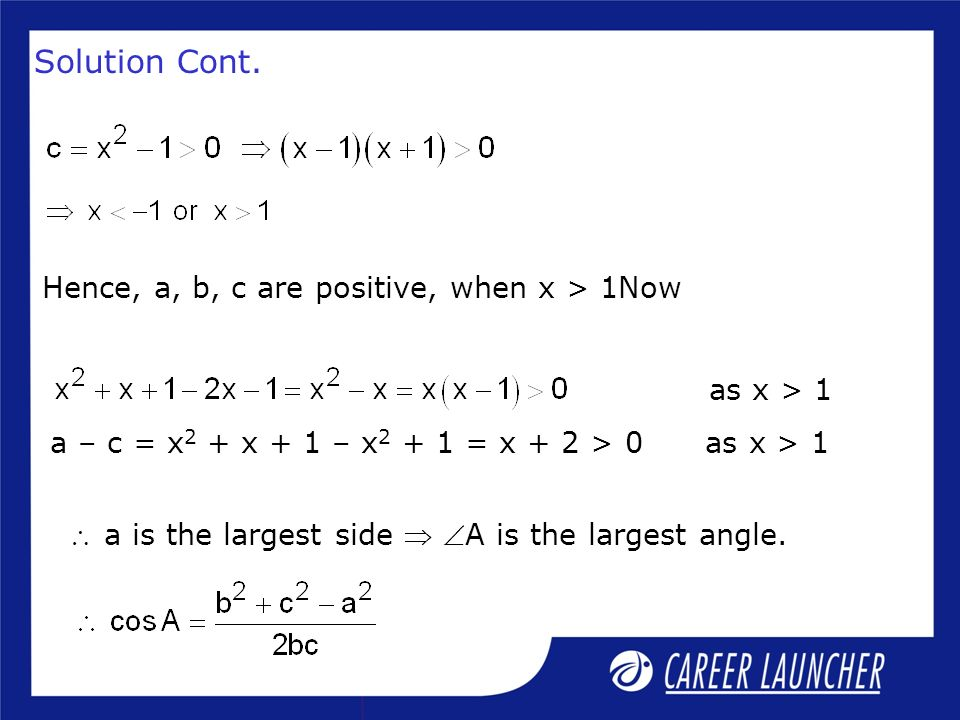 Solution Cont. Hence, a, b, c are positive, when x > 1Now as x > 1 a – c = x 2 + x + 1 – x 2 + 1 = x + 2 > 0 as x > 1 a is the largest side A is the l