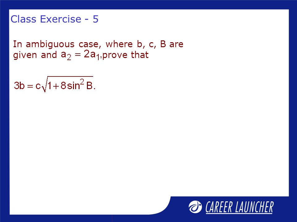 Class Exercise - 5 In ambiguous case, where b, c, B are given and prove that