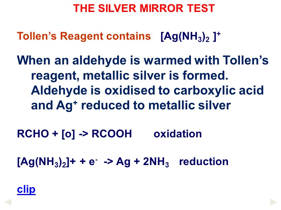 THE SILVER MIRROR TEST Tollens Reagent contains [Ag(NH 3 ) 2 ] + When an aldehyde is warmed with Tollens reagent, metallic silver is formed. Aldehyde