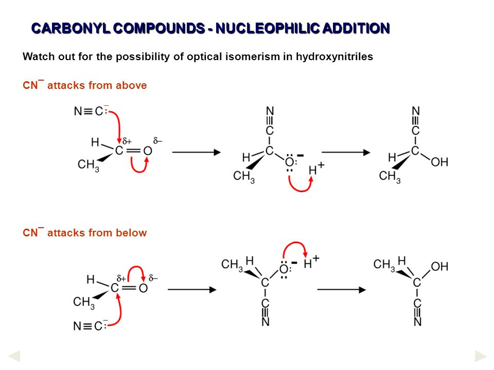 CARBONYL COMPOUNDS - NUCLEOPHILIC ADDITION Watch out for the possibility of optical isomerism in hydroxynitriles CN¯ attacks from above CN¯ attacks fr