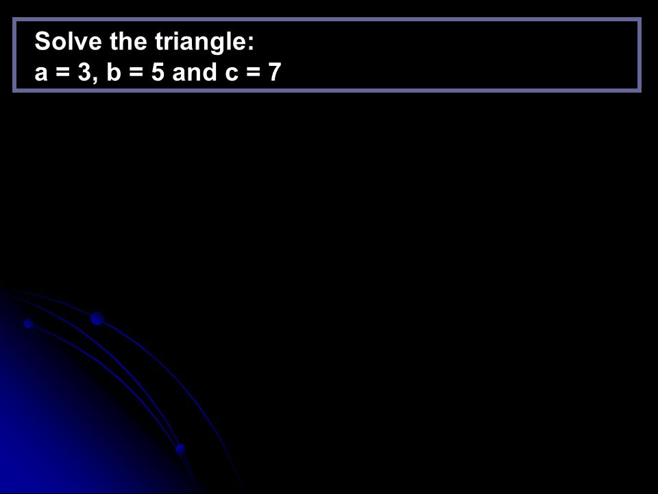 Solve the triangle: A = 40, b = 3 and c = 4